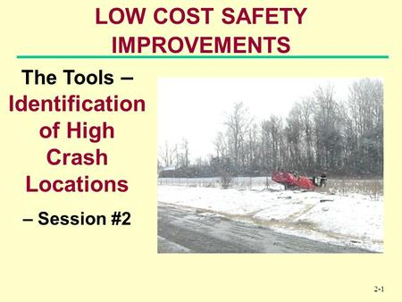 2-1 LOW COST SAFETY IMPROVEMENTS The Tools – Identification of High Crash Locations – Session #2.