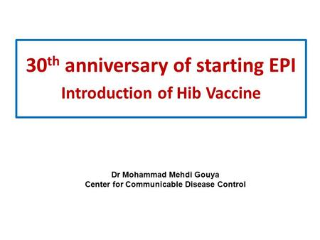 30 th anniversary of starting EPI Introduction of Hib Vaccine Dr Mohammad Mehdi Gouya Center for Communicable Disease Control.