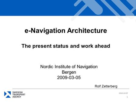 2015-10-07 1 e-Navigation Architecture The present status and work ahead Nordic Institute of Navigation Bergen 2009-03-05 Rolf Zetterberg.