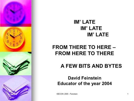 ISECON 2005 - Feinstein1 IM' LATE FROM THERE TO HERE – FROM HERE TO THERE A FEW BITS AND BYTES David Feinstein Educator of the year 2004.