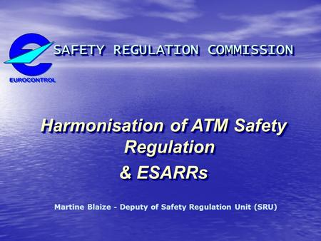 SAFETY REGULATION COMMISSION SAFETY REGULATION COMMISSION Harmonisation of ATM Safety Regulation & ESARRs SAFETY REGULATION COMMISSION SAFETY REGULATION.