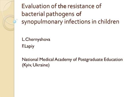 Evaluation of the resistance of bacterial pathogens of synopulmonary infections in children L.Chernyshova F.Lapiy National Medical Academy of Postgraduate.