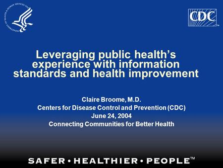 Leveraging public health's experience with information standards and health improvement Claire Broome, M.D. Centers for Disease Control and Prevention.