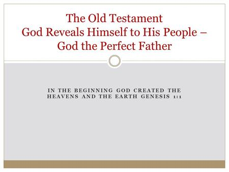 IN THE BEGINNING GOD CREATED THE HEAVENS AND THE EARTH GENESIS 1:1 The Old Testament God Reveals Himself to His People – God the Perfect Father.