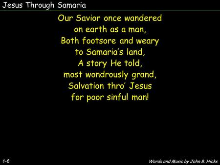 Jesus Through Samaria 1-6 Our Savior once wandered on earth as a man, Both footsore and weary to Samaria's land, A story He told, most wondrously grand,