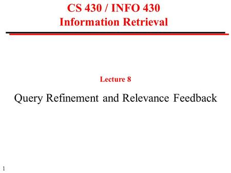1 CS 430 / INFO 430 Information Retrieval Lecture 8 Query Refinement and Relevance Feedback.
