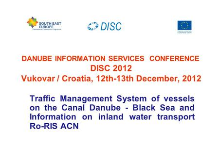 DANUBE INFORMATION SERVICES CONFERENCE DISC 2012 Vukovar / Croatia, 12th-13th December, 2012 Traffic Management System of vessels on the Canal Danube -