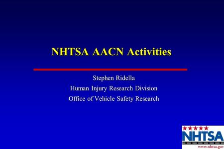NHTSA AACN Activities Stephen Ridella Human Injury Research Division Office of Vehicle Safety Research Stephen Ridella Human Injury Research Division Office.