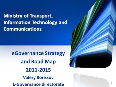 1 Ministry of Transport, Information Technology and Communications eGovernance Strategy and Road Map 2011-2015 Valery Borissov E-Governance directorate.