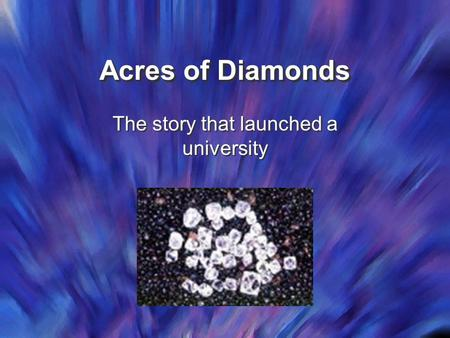Acres of Diamonds The story that launched a university.