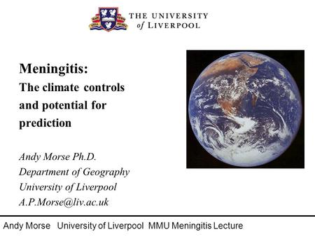 Meningitis: The climate controls and potential for prediction Andy Morse Ph.D. Department of Geography University of Liverpool Andy.