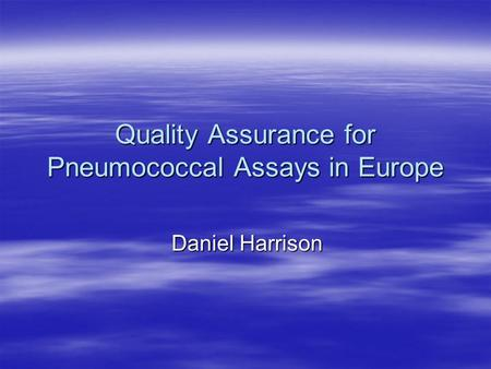 Quality Assurance for Pneumococcal Assays in Europe Daniel Harrison.