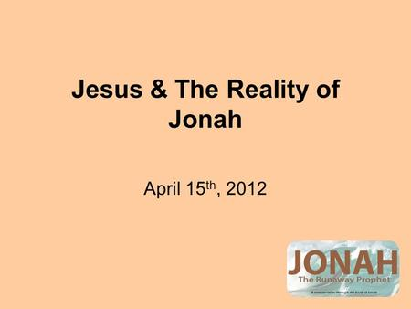 Jesus & The Reality of Jonah April 15 th, 2012. Jesus & The Jewish Religious Leaders The Demand: Give us a sign that proves you are the Messiah. The Expectation: