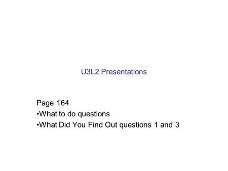 U3L2 Presentations Page 164 What to do questions What Did You Find Out questions 1 and 3.