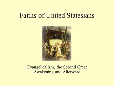 Faiths of United Statesians Evangelicalism, the Second Great Awakening and Afterward.