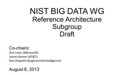 NIST BIG DATA WG Reference Architecture Subgroup Draft Co-chairs: Orit Levin (Microsoft) James Ketner (AT&T) Don Krapohl (Augmented Intelligence) August.