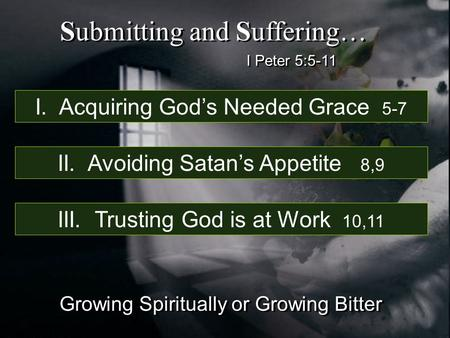 I Peter 5:5-11 Submitting and Suffering… Growing Spiritually or Growing Bitter I. Acquiring God's Needed Grace 5-7 II. Avoiding Satan's Appetite 8,9 III.