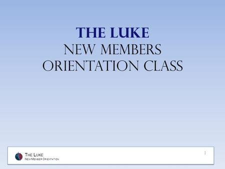 T HE L UKE N EW M EMBER O RIENTATION The Luke New members orientation class 1.