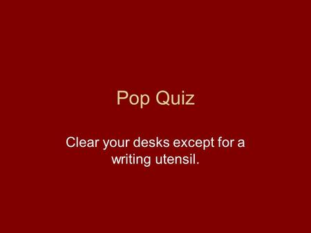 Pop Quiz Clear your desks except for a writing utensil.