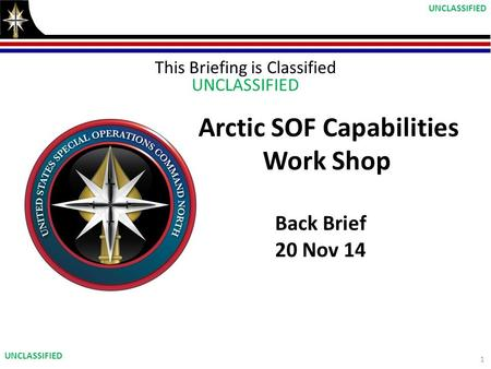 This Briefing is Classified UNCLASSIFIED Arctic SOF Capabilities Work Shop Back Brief 20 Nov 14 1 UNCLASSIFIED.