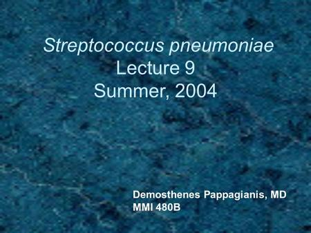 Streptococcus pneumoniae Lecture 9 Summer, 2004 Demosthenes Pappagianis, MD MMI 480B.