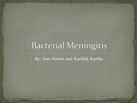 By: Sam Harris and Karthik Kartha. It is a Bacterial infection. Inflammation of the meninges. Caused by: Neisseria Meningitidis Haemophilus Influenzae.