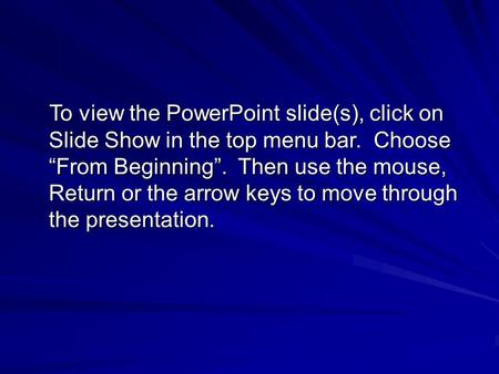 "To view the PowerPoint slide(s), click on Slide Show in the top menu bar. Choose ""From Beginning"". Then use the mouse, Return or the arrow keys to move."