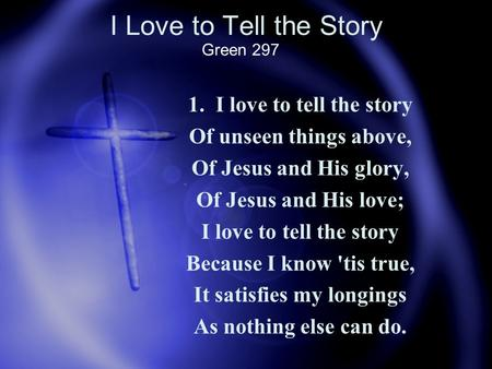 I Love to Tell the Story 1. I love to tell the story Of unseen things above, Of Jesus and His glory, Of Jesus and His love; I love to tell the story Because.