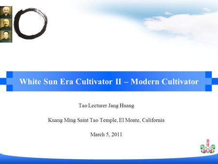 Tao Lecturer Jang Huang Kuang Ming Saint Tao Temple, El Monte, California March 5, 2011 White Sun Era Cultivator II – Modern Cultivator.