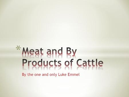 By the one and only Luke Emmel. On average there are about 8 or 9 basic cuts of meat that come form the beef, with many variations leading off of the.