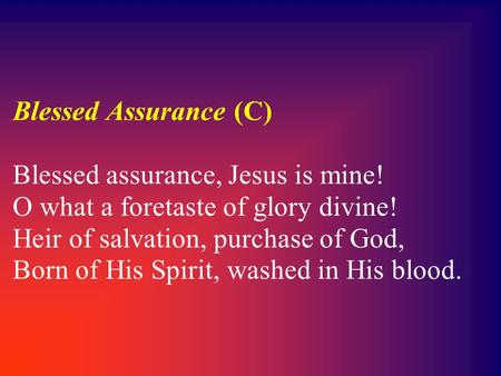 Blessed Assurance (C) Blessed assurance, Jesus is mine! O what a foretaste of glory divine! Heir of salvation, purchase of God, Born of His Spirit, washed.