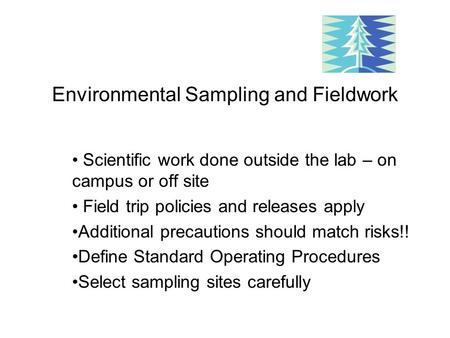 Environmental Sampling and Fieldwork Scientific work done outside the lab – on campus or off site Field trip policies and releases apply Additional precautions.