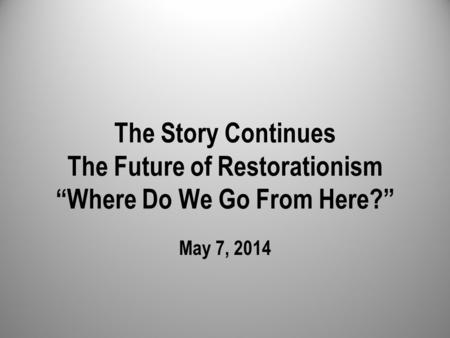 "The Story Continues The Future of Restorationism ""Where Do We Go From Here?"" May 7, 2014."