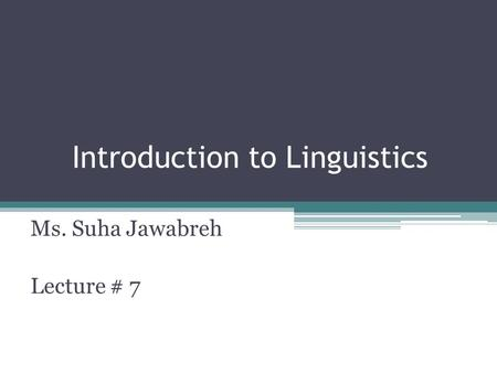 Introduction to Linguistics Ms. Suha Jawabreh Lecture # 7.