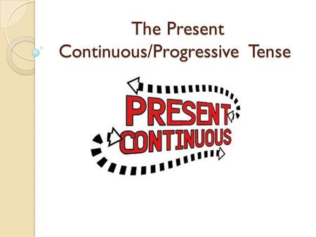 The Present Continuous/Progressive Tense. The form: Verb be + verb + ing e.g : is eating / are drinking / is listening.