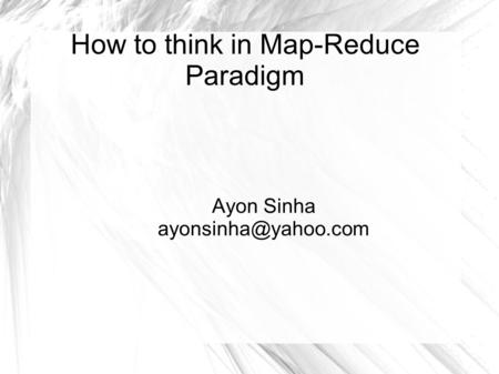 How to think in Map-Reduce Paradigm Ayon Sinha