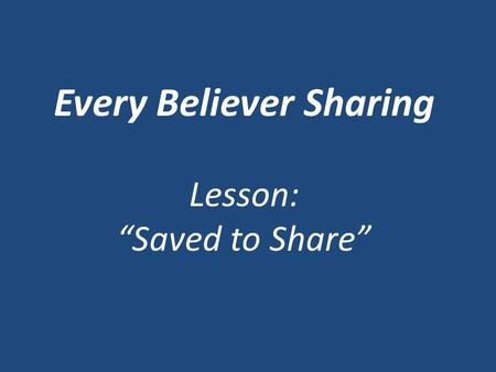 "Every Believer Sharing Lesson: ""Saved to Share"". Someone has observed that there are only two kinds of Christians in this world: Those who talk ___________."