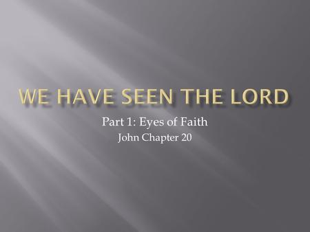 "Part 1: Eyes of Faith John Chapter 20.  What do our eyes really ""see?""  Can we trust our eyes?"