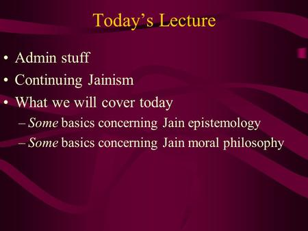Today's Lecture Admin stuff Continuing Jainism What we will cover today –Some basics concerning Jain epistemology –Some basics concerning Jain moral philosophy.