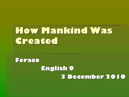 How Mankind Was Created Feraco English 9 English 9 3 December 2010.