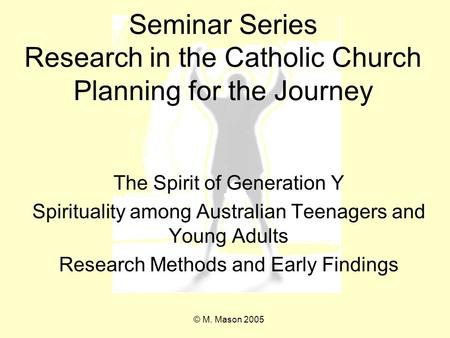 Seminar Series Research in the Catholic Church Planning for the Journey The Spirit of Generation Y Spirituality among Australian Teenagers and Young Adults.