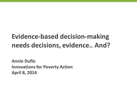 Evidence-based decision-making needs decisions, evidence.. And? Annie Duflo Innovations for Poverty Action April 8, 2014.