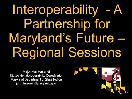 Interoperability - A Partnership for Maryland's Future – Regional Sessions Major Ken Hasenei Statewide Interoperability Coordinator Maryland Department.