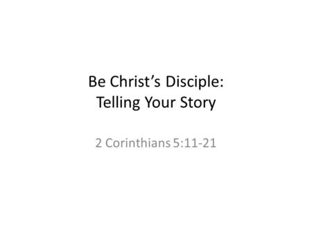 Be Christ's Disciple: Telling Your Story 2 Corinthians 5:11-21.