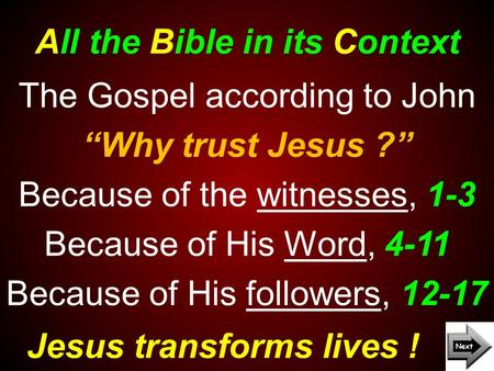 "All the Bible in its Context Jesus transforms lives ! The Gospel according to John ""Why trust Jesus ?"" Because of the witnesses, 1-3 Because of His Word,"