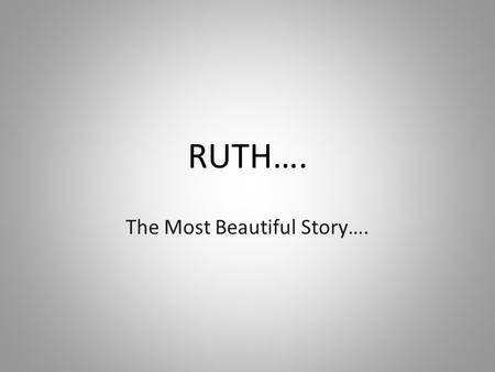 "RUTH…. The Most Beautiful Story….. Goethe called the Book of Ruth ""the most beautiful story,"" but what is it really? It has been many things – A foretelling."