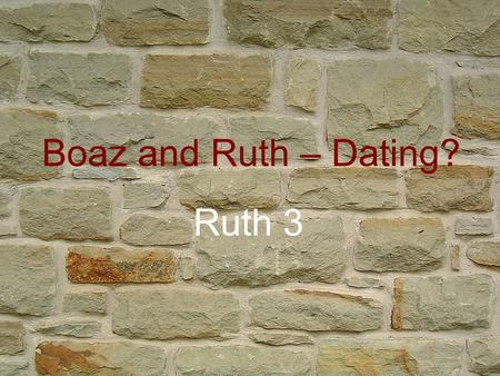 Boaz and Ruth – Dating? Ruth 3. Boaz and Ruth – Dating? Ruth 3 Ever been set up for a date? Set one up? Naomi 'matchmaking'? Arranged marriages common.