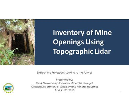 Inventory of Mine Openings Using Topographic Lidar State of the Professions-Looking to the Future! Presented by: Clark Niewendorp, Industrial Minerals.