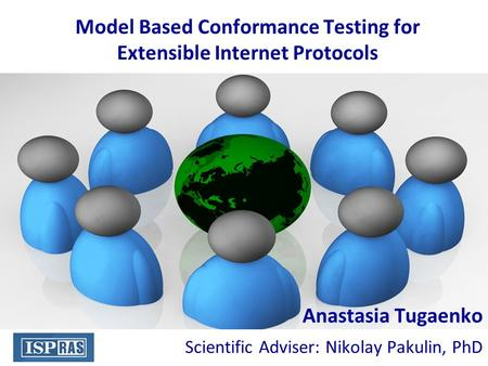 Model Based Conformance Testing for Extensible Internet Protocols Anastasia Tugaenko Scientific Adviser: Nikolay Pakulin, PhD.