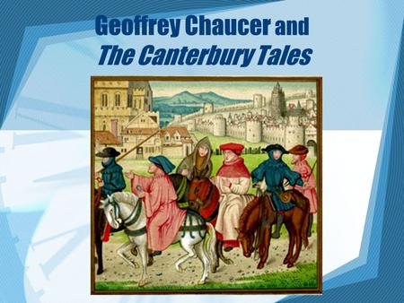 Geoffrey Chaucer and The Canterbury Tales. Geoffrey Chaucer (1343-1400) Diplomat, soldier, scholar. Modern English poetry begins with him. He had a keen.